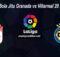 Prediksi Bola Jitu Granada vs Villarreal 20 Juni 2020
