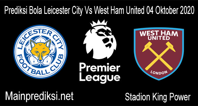Prediksi Bola Leicester City Vs West Ham United 04 Oktober 2020